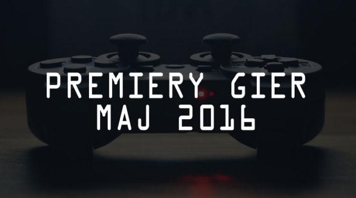 Premiery gier maj 2016