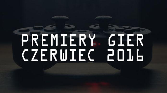 Premiery gier czerwiec 2016